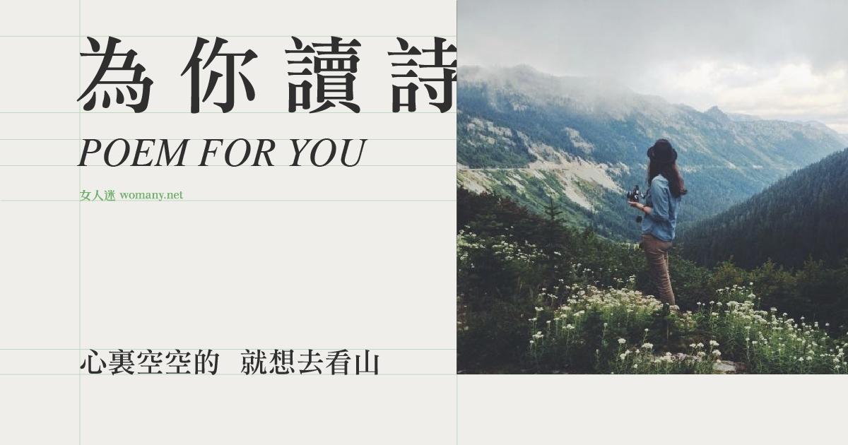 【為你讀詩】心裏空空的 就想去看山