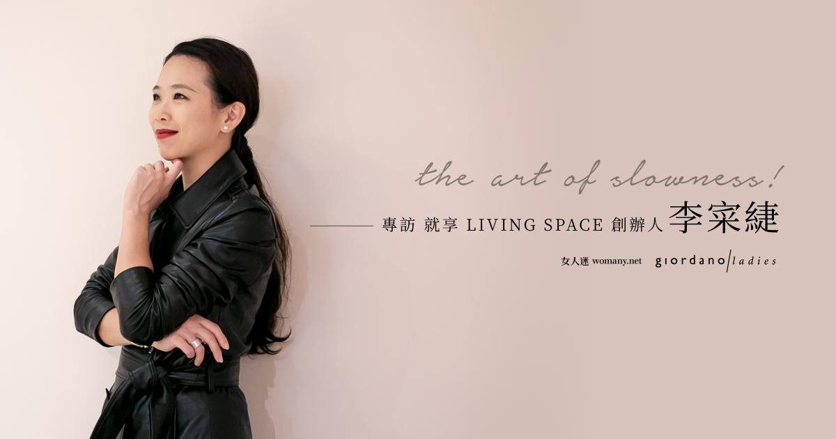 The Art of Slowness 別把忙碌當成,不好好生活的藉口:【專訪】就享 LIVING SPACE 創辦人李寀緁