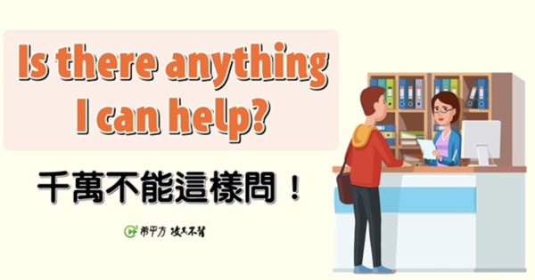 "NG 英文:想幫忙別再說 ""Is there anything I can help?"""